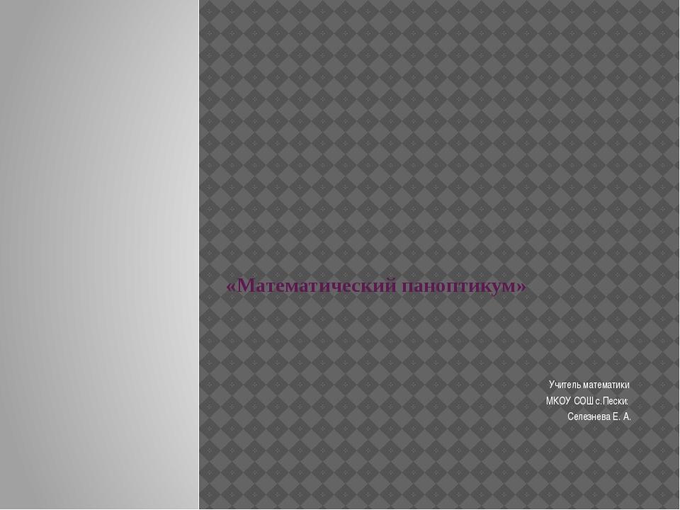 «Математический паноптикум»  Учитель математики МКОУ СОШ с.Пески: Селезнева...