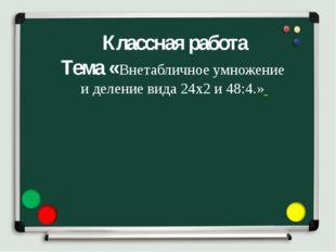 Классная работа Тема «Внетабличное умножение и деление вида 24х2 и 48:4.»