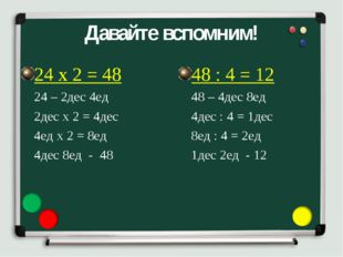 Давайте вспомним! 24 х 2 = 48 24 – 2дес 4ед 2дес х 2 = 4дес 4ед х 2 = 8ед 4де