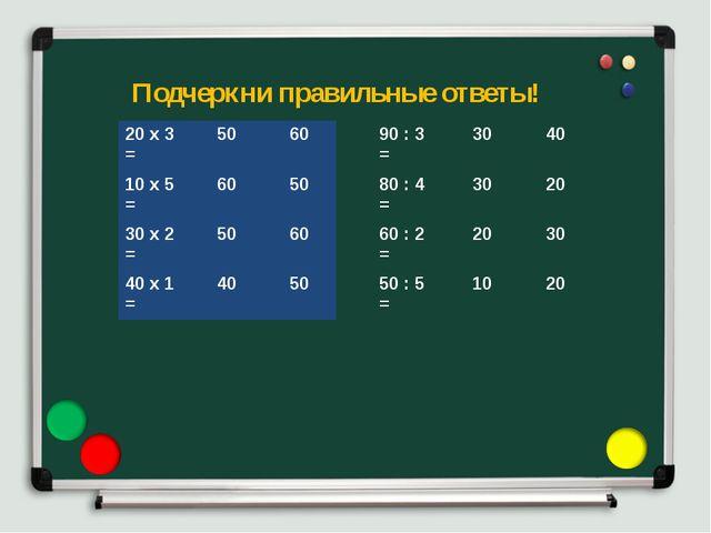 Подчеркни правильные ответы! 20 х 3 =5060 10 х 5 =6050 30 х 2 =5060 40...