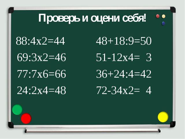 Проверь и оцени себя! 88:4х2=44 69:3х2=46 77:7х6=66 24:2х4=48 48+18:9=50 51-1...