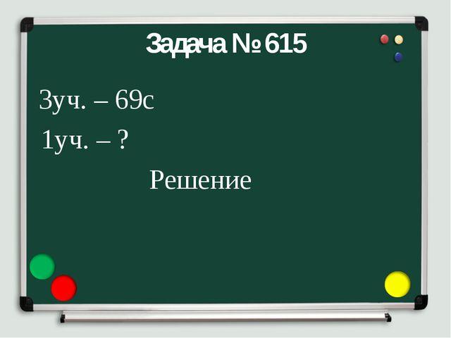 Задача № 615 3уч. – 69с 1уч. – ? Решение