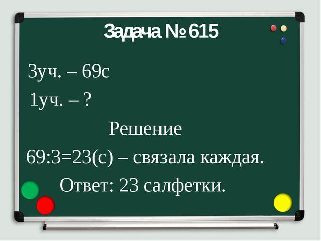 Задача № 615 3уч. – 69с 1уч. – ? Решение 69:3=23(с) – связала каждая. Ответ:...