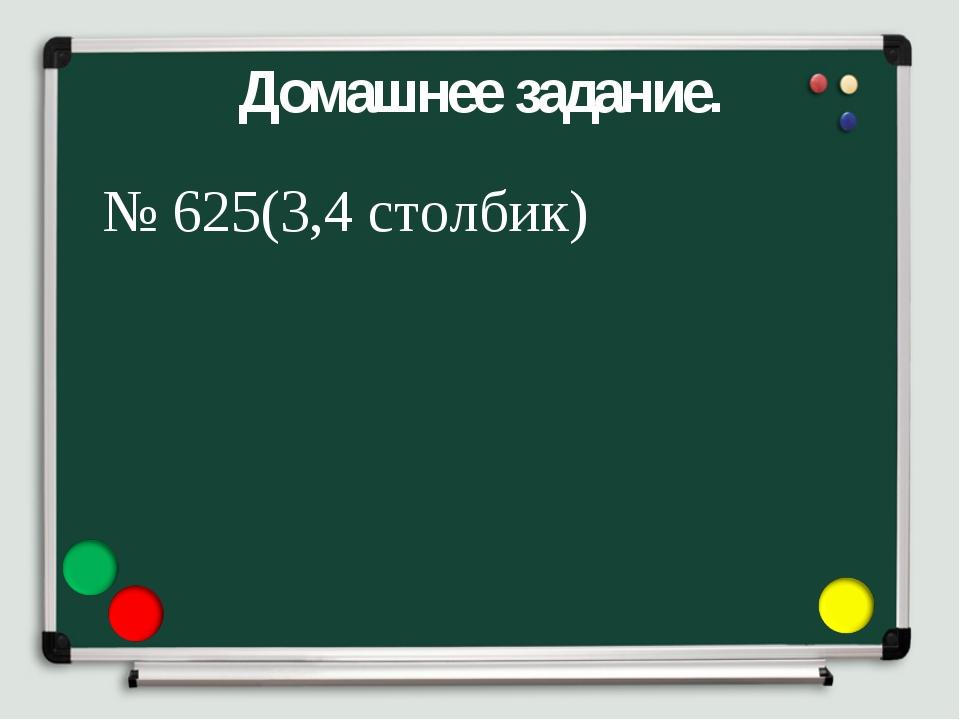 Домашнее задание. № 625(3,4 столбик)