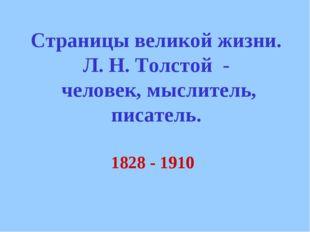 1828 - 1910 Страницы великой жизни. Л. Н. Толстой - человек, мыслитель, писат