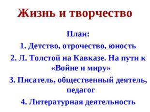 Жизнь и творчество План: 1. Детство, отрочество, юность 2. Л. Толстой на Кавк