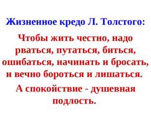 Жизненное кредо Л. Толстого: Чтобы жить честно, надо рваться, путаться, битьс