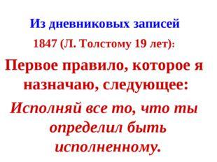 Из дневниковых записей 1847 (Л. Толстому 19 лет): Первое правило, которое я н