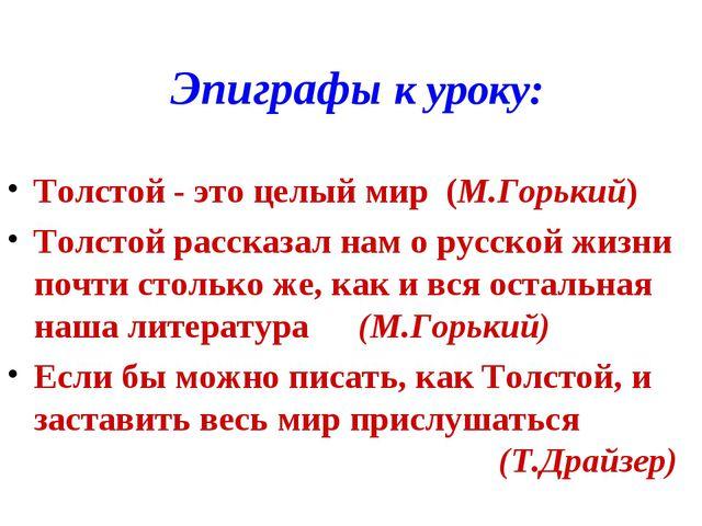 Эпиграфы к уроку: Толстой - это целый мир (М.Горький) Толстой рассказал нам о...