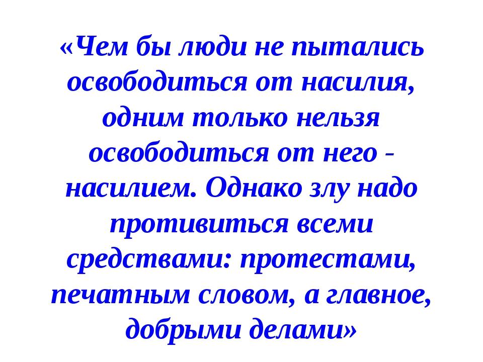 «Чем бы люди не пытались освободиться от насилия, одним только нельзя освобод...