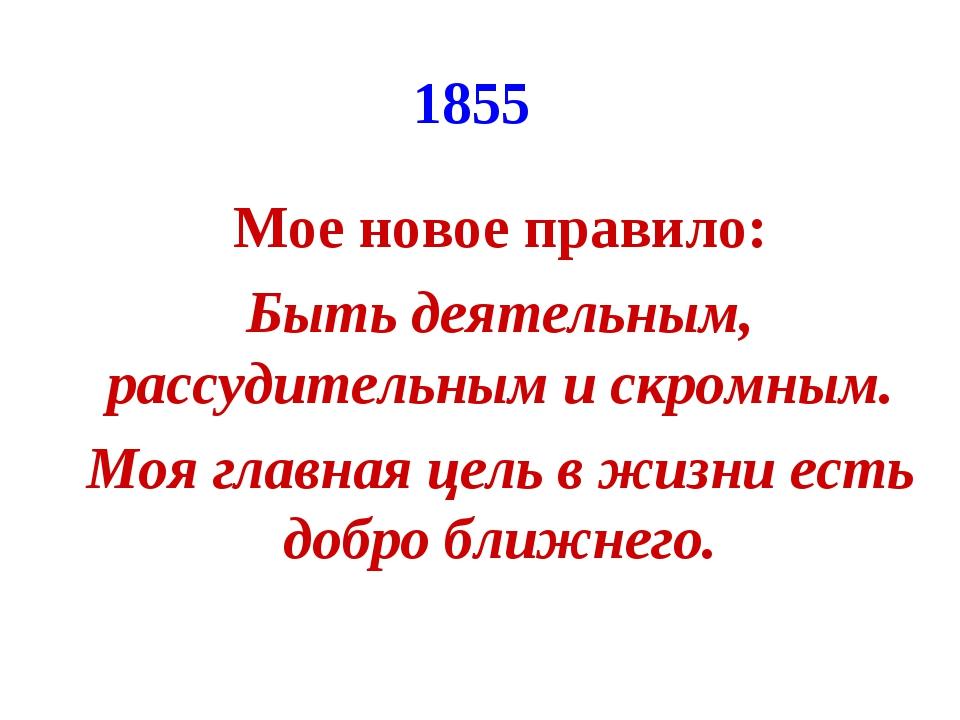 1855 Мое новое правило: Быть деятельным, рассудительным и скромным. Моя главн...