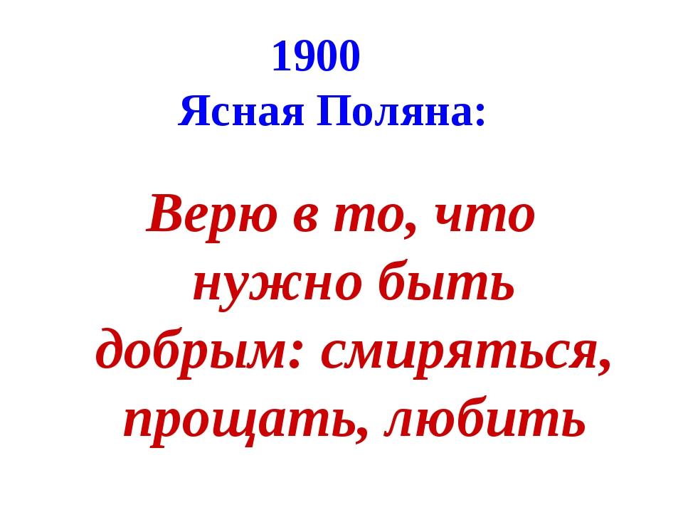 1900 Ясная Поляна: Верю в то, что нужно быть добрым: смиряться, прощать, любить