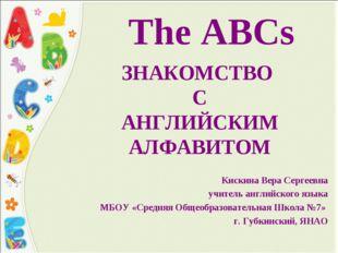 The ABCs ЗНАКОМСТВО С АНГЛИЙСКИМ АЛФАВИТОМ Кискина Вера Сергеевна учитель анг