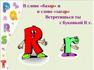 В слове «базар» и в слове «загар» Встретишься ты с буковкой R r.
