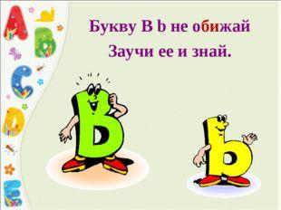 Букву B b не обижай Заучи ее и знай.