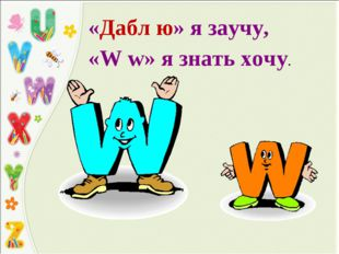 «Дабл ю» я заучу, «W w» я знать хочу.