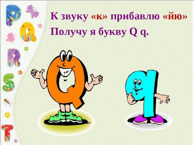 К звуку «к» прибавлю «йю» Получу я букву Q q.