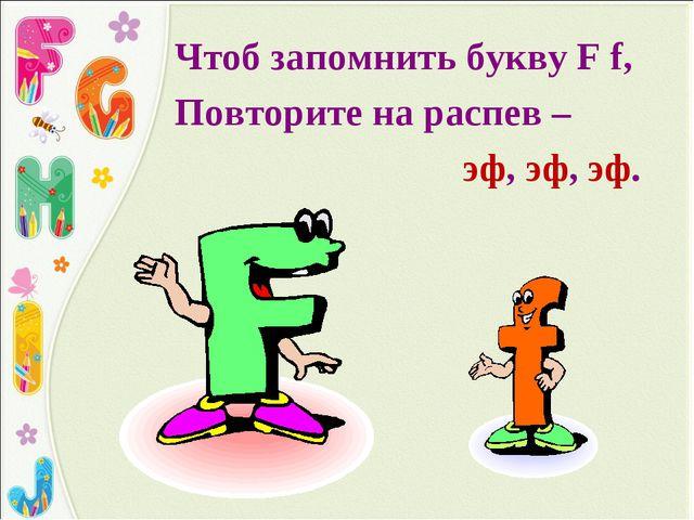 Чтоб запомнить букву F f, Повторите на распев – эф, эф, эф.