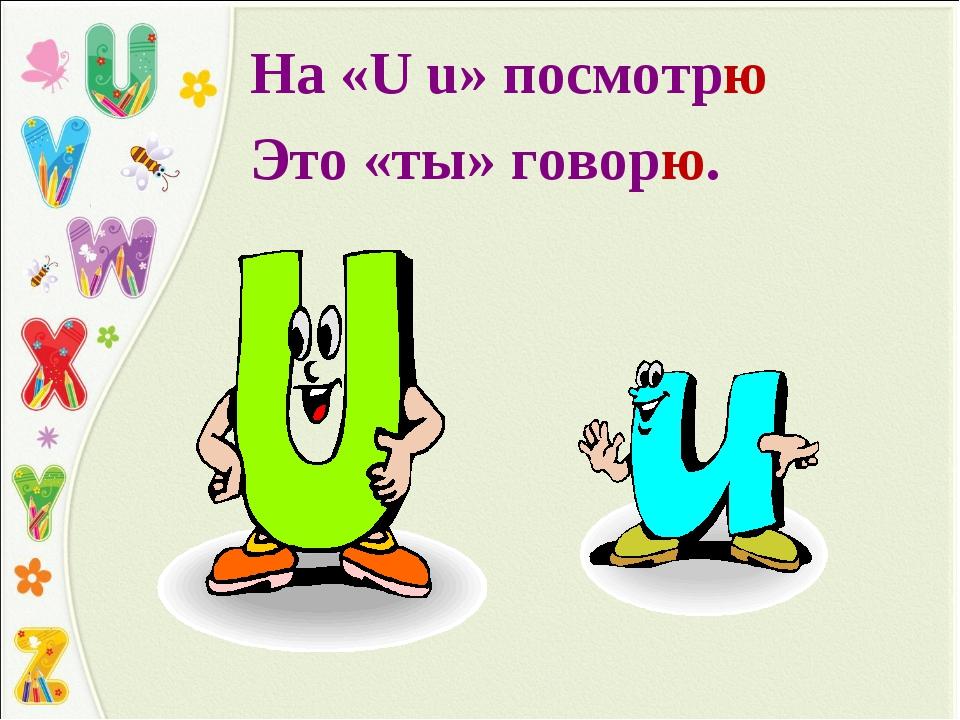 На «U u» посмотрю Это «ты» говорю.