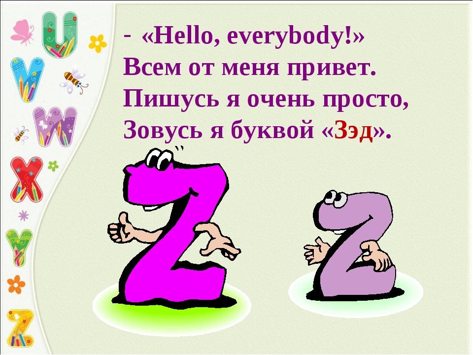 «Hello, everybody!» Всем от меня привет. Пишусь я очень просто, Зовусь я букв...