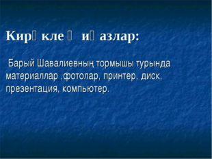 Кирәклеҗиһазлар: Барый Шавалиевның тормышы турында материаллар ,фотолар, при