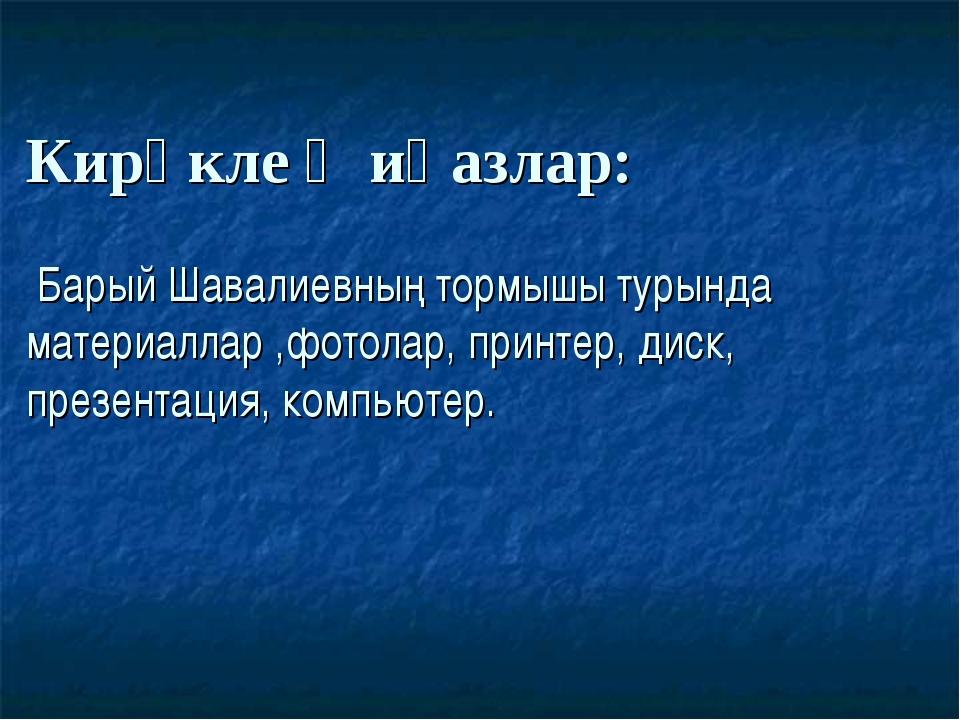 Кирәклеҗиһазлар: Барый Шавалиевның тормышы турында материаллар ,фотолар, при...