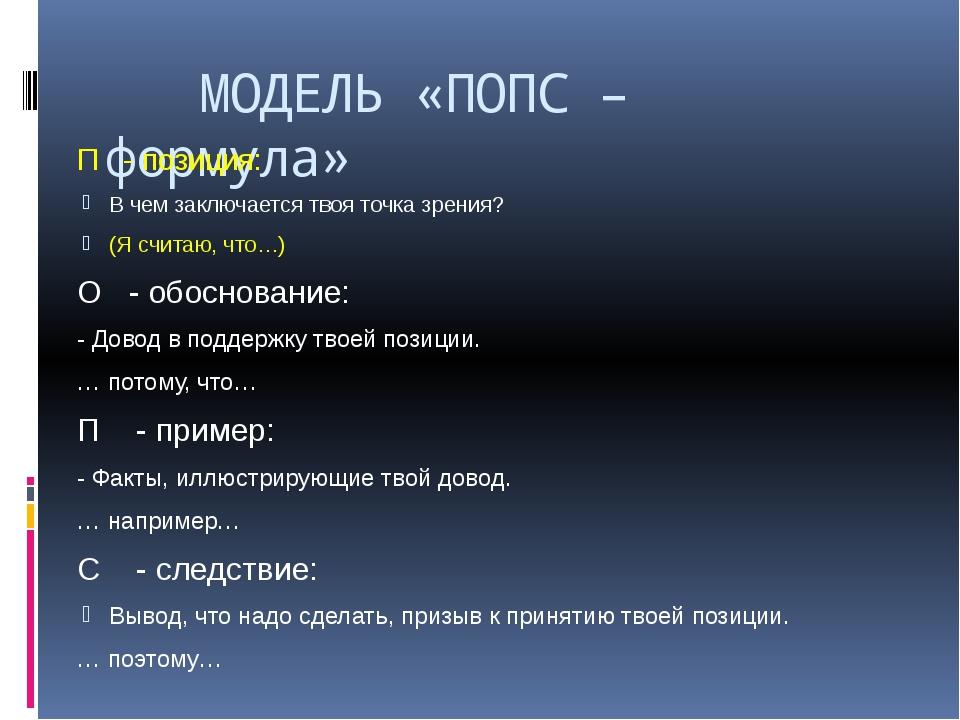МОДЕЛЬ «ПОПС – формула» П - позиция: В чем заключается твоя точка зрения? (Я...