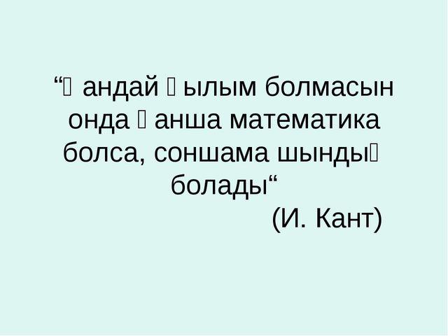 """""""Қандай ғылым болмасын онда қанша математика болса, соншама шындық болады"""" (И..."""