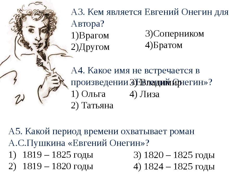 А3. Кем является Евгений Онегин для Автора? 1)Врагом 2)Другом А4. Какое имя н...