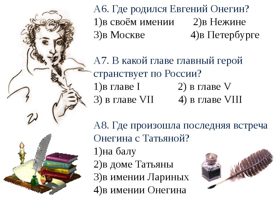 А6. Где родился Евгений Онегин? 1)в своём имении 2)в Нежине 3)в Москве 4)в Пе...