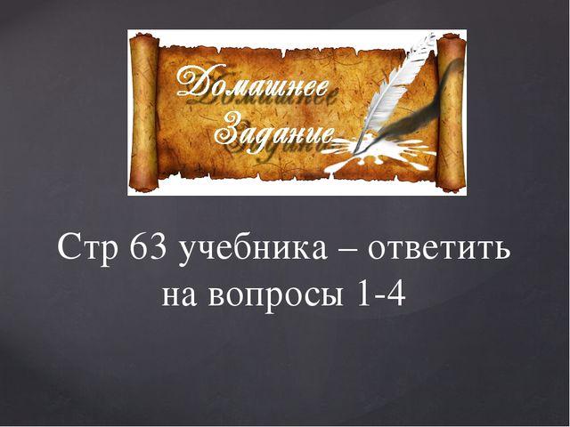 Стр 63 учебника – ответить на вопросы 1-4