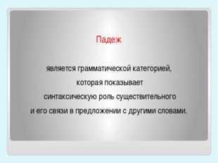 Падеж является грамматической категорией, которая показывает синтаксическую
