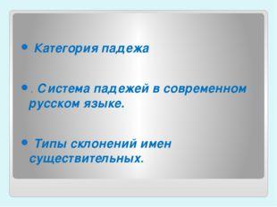 Категорияпадежа .Система падежей в современном русском языке. Типы скло