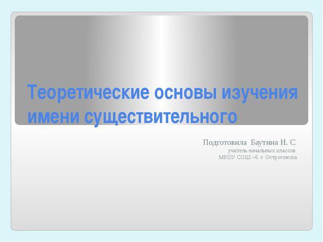 Теоретические основы изучения имени существительного Подготовила Баутина Н. С...