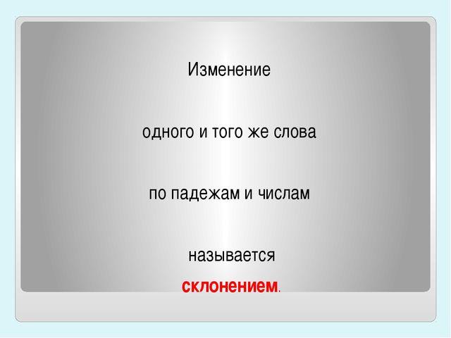 Изменение одного и того же слова по падежам и числам называется склонением.