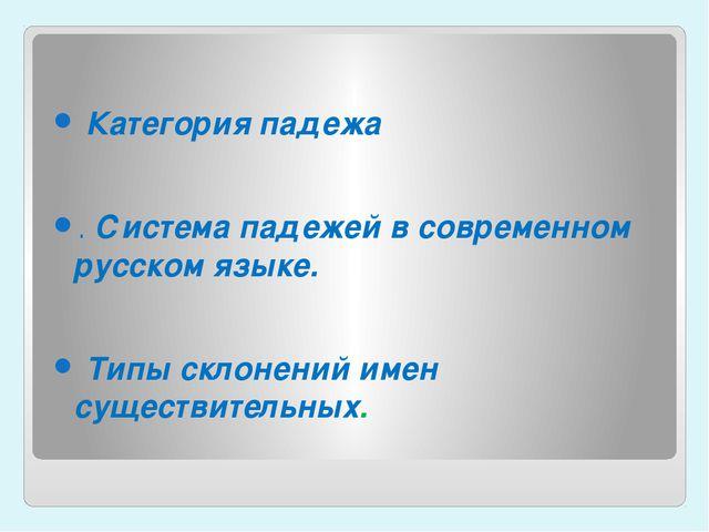 Категорияпадежа .Система падежей в современном русском языке. Типы скло...