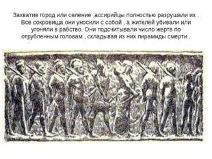 Захватив город или селение ,ассирийцы полностью разрушали их . Все сокровища