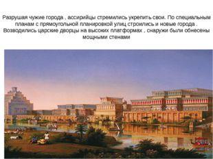Разрушая чужие города , ассирийцы стремились укрепить свои. По специальным пл
