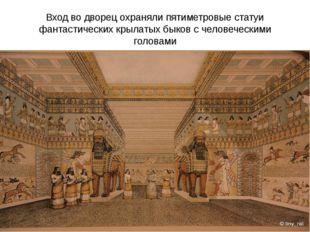 Вход во дворец охраняли пятиметровые статуи фантастических крылатых быков с ч