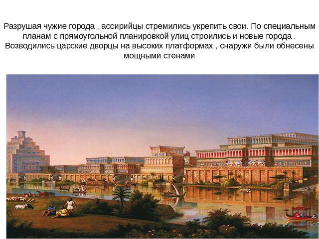 Разрушая чужие города , ассирийцы стремились укрепить свои. По специальным пл...