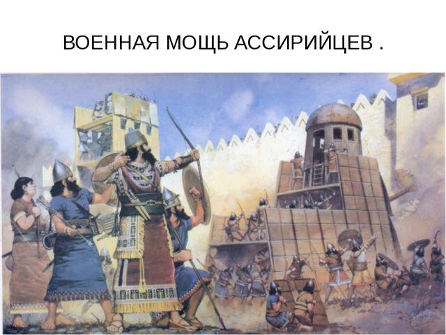 ВОЕННАЯ МОЩЬ АССИРИЙЦЕВ .