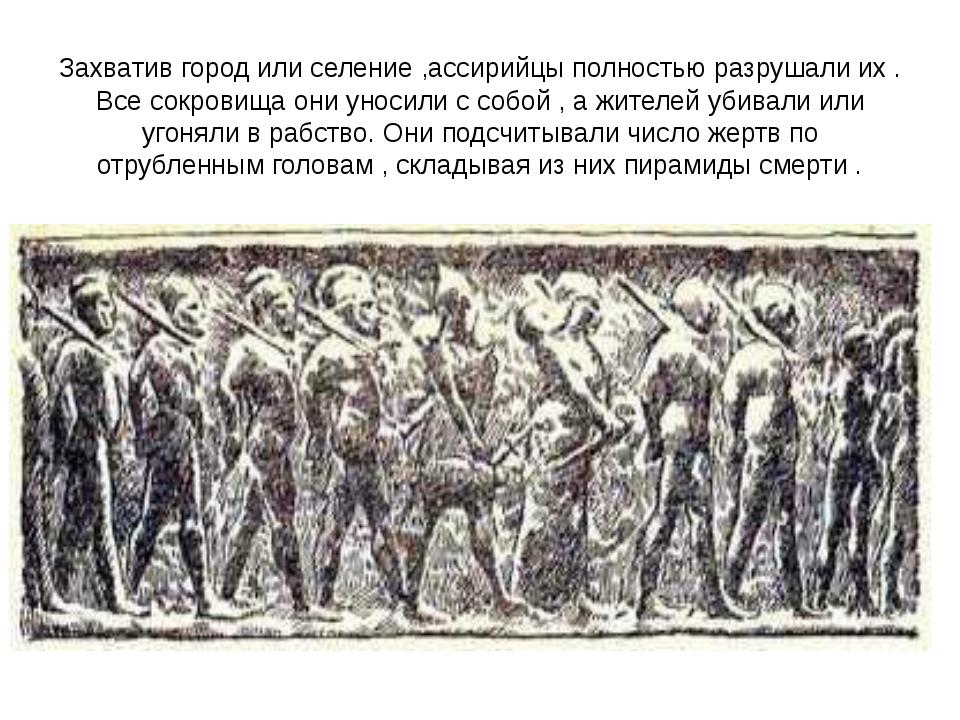 Захватив город или селение ,ассирийцы полностью разрушали их . Все сокровища...