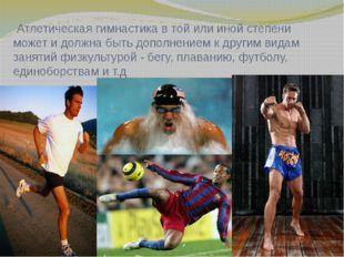 Атлетическая гимнастика в той или иной степени может и должна быть дополнени