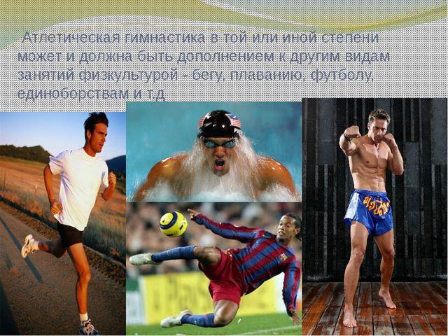 Атлетическая гимнастика в той или иной степени может и должна быть дополнени...
