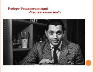 Роберт Рождественский «Что же такое мы?»