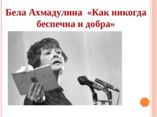 Бела Ахмадулина «Как никогда беспечна и добра»