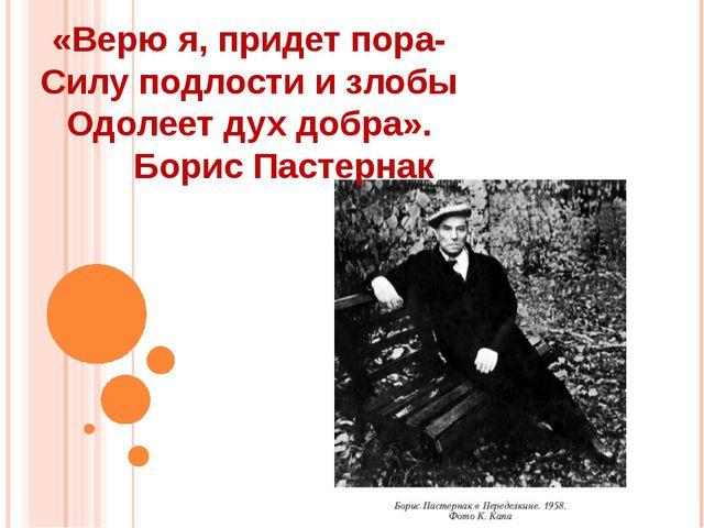 «Верю я, придет пора- Силу подлости и злобы Одолеет дух добра». Борис Пастернак