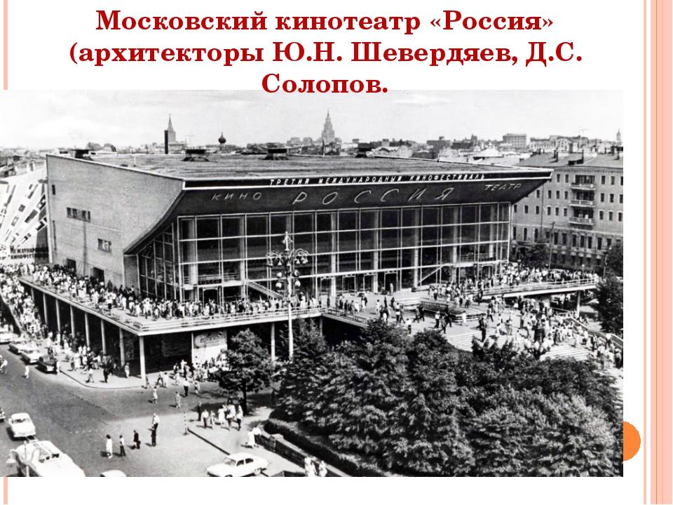 Московский кинотеатр «Россия» (архитекторы Ю.Н. Шевердяев, Д.С. Солопов.