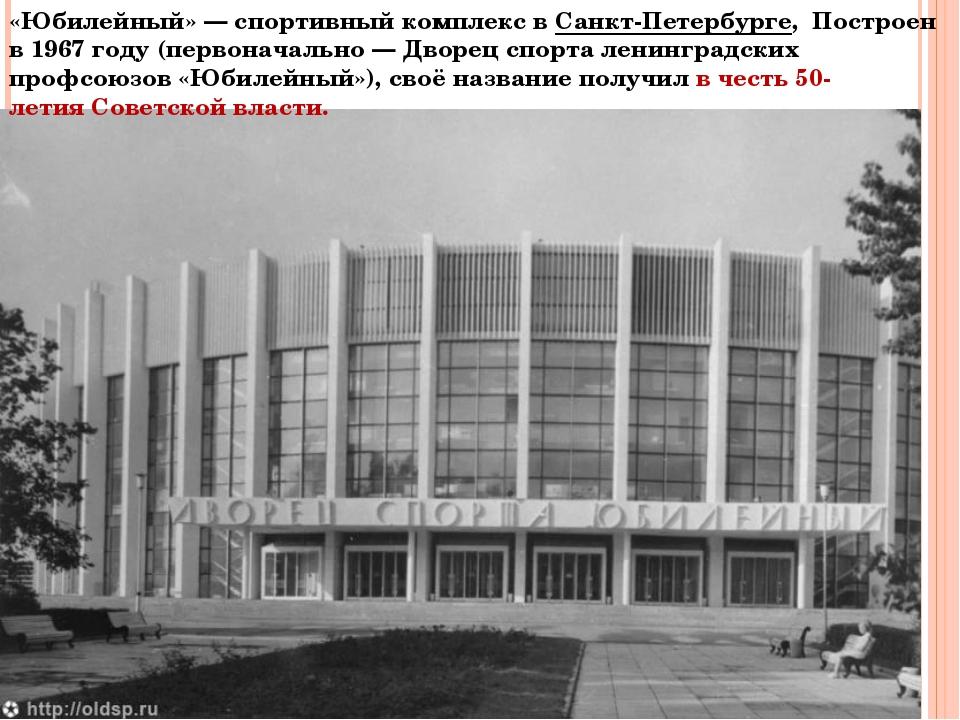 «Юбилейный»— спортивный комплекс вСанкт-Петербурге,Построен в 1967 году(...