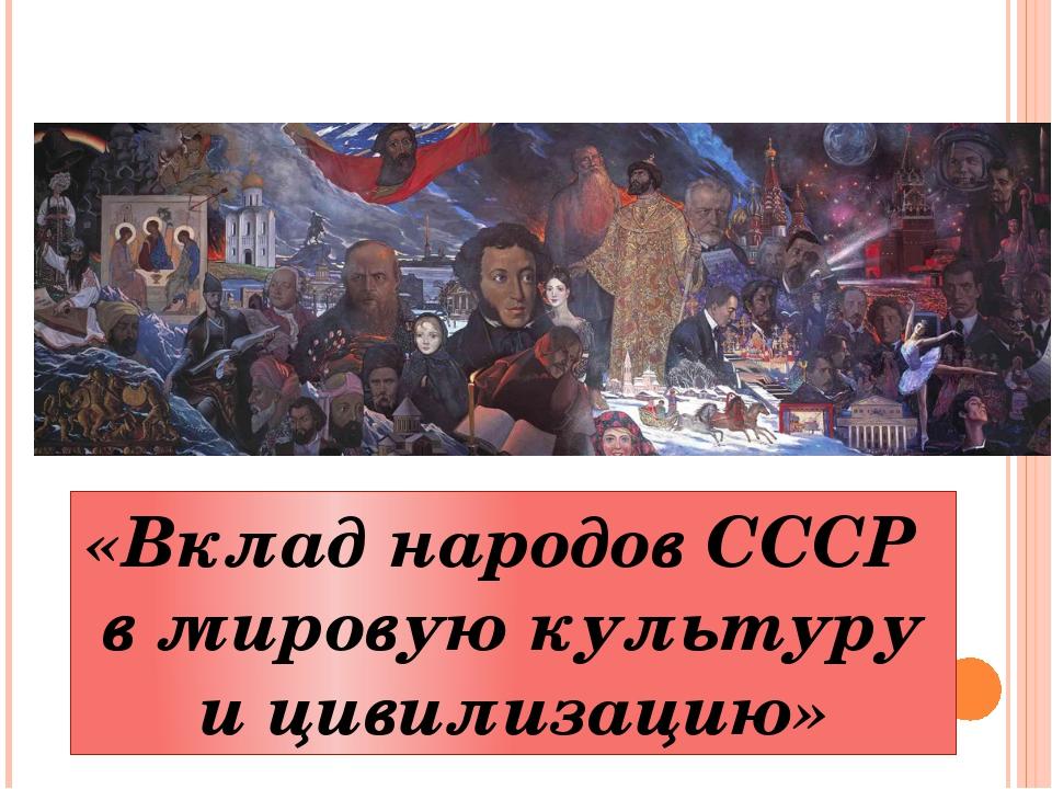 «Вклад народов СССР в мировую культуру и цивилизацию»